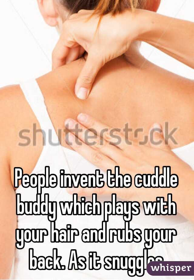 People invent the cuddle buddy which plays with your hair and rubs your back. As it snuggles