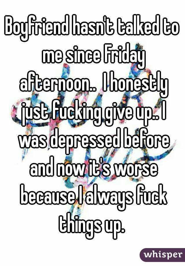 Boyfriend hasn't talked to me since Friday afternoon..  I honestly just fucking give up.. I was depressed before and now it's worse because I always fuck things up.