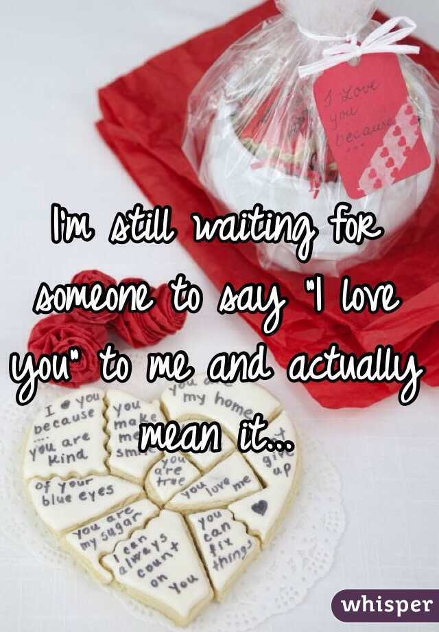 """I'm still waiting for someone to say """"I love you"""" to me and actually mean it..."""