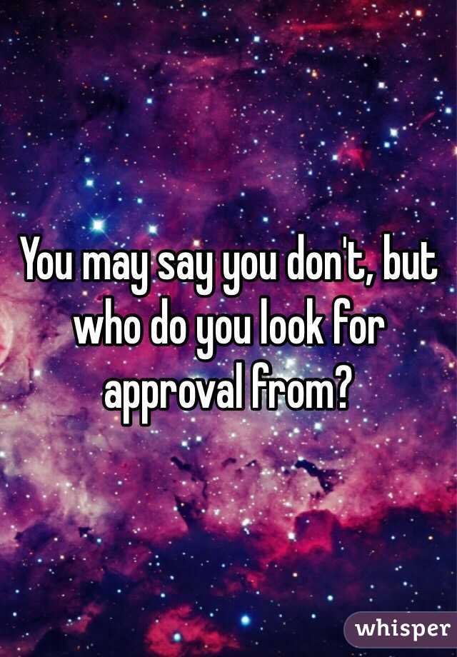 You may say you don't, but who do you look for approval from?