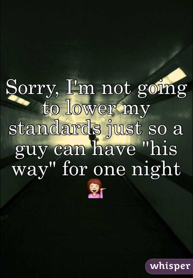 "Sorry, I'm not going to lower my standards just so a guy can have ""his way"" for one night 💁"