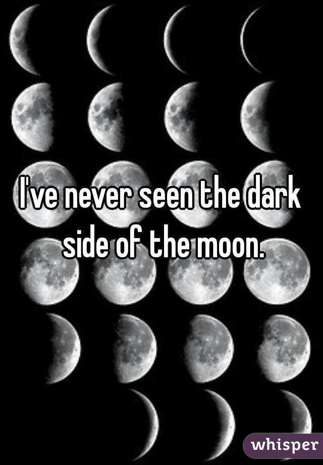 I've never seen the dark side of the moon.