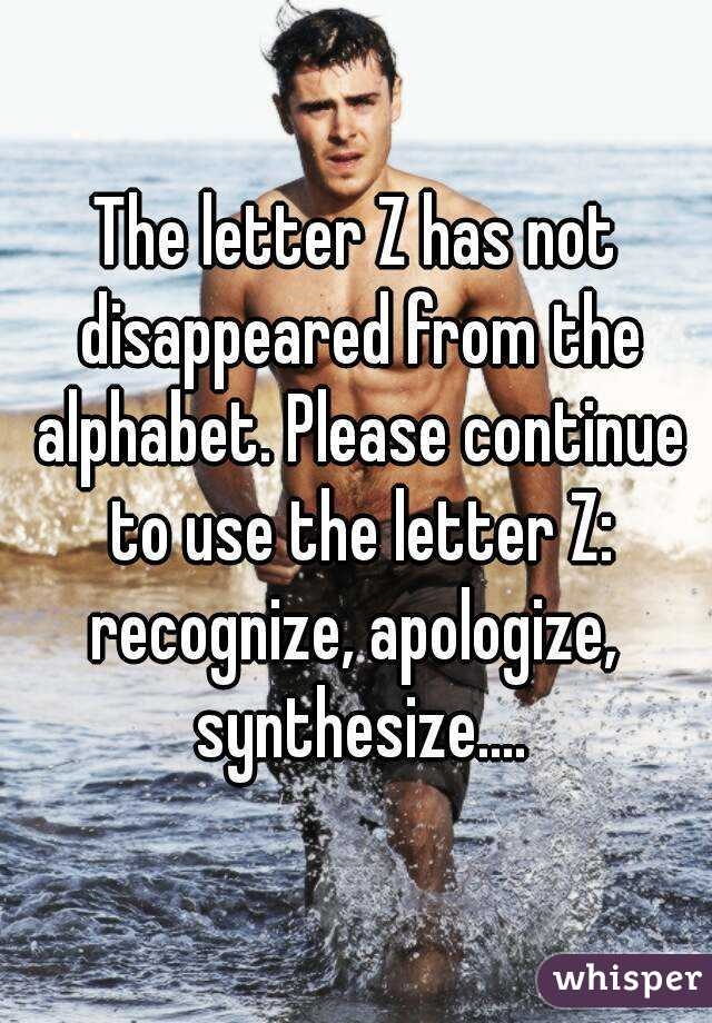 The letter Z has not disappeared from the alphabet. Please continue to use the letter Z: recognize, apologize,  synthesize....