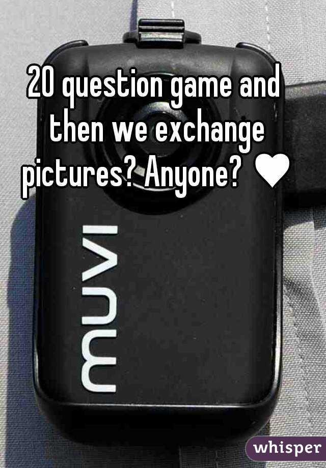 20 question game and then we exchange pictures? Anyone? ♥