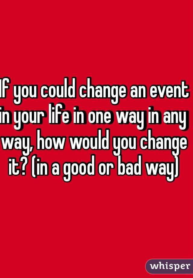 If you could change an event in your life in one way in any way, how would you change it? (in a good or bad way)