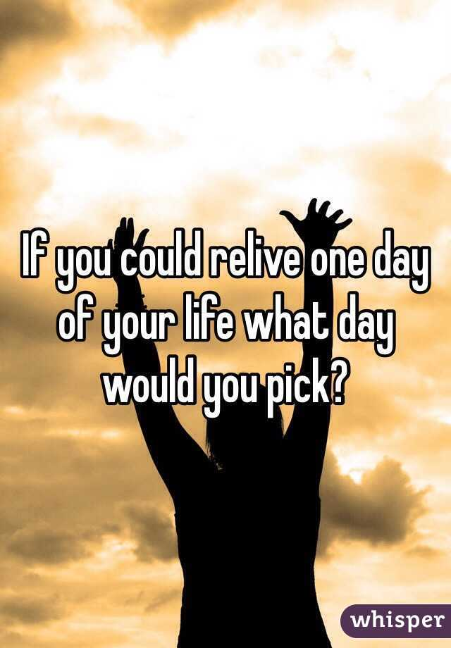If you could relive one day of your life what day would you pick?