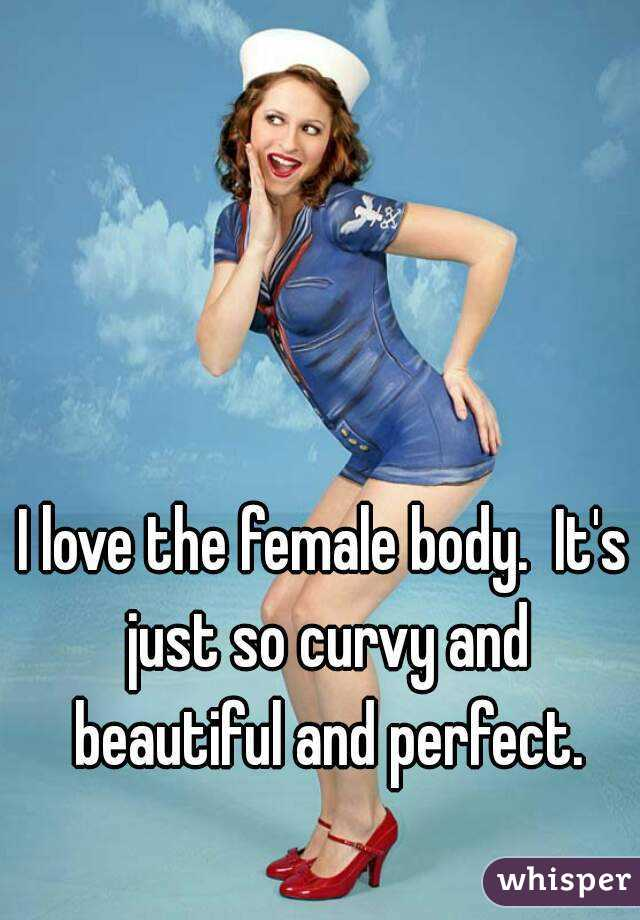 I love the female body.  It's just so curvy and beautiful and perfect.
