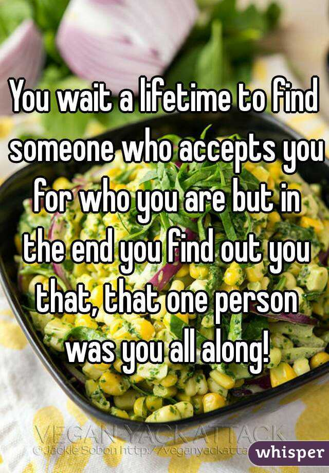 You wait a lifetime to find someone who accepts you for who you are but in the end you find out you that, that one person was you all along!