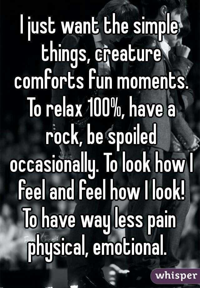 I just want the simple things, creature comforts fun moments. To relax 100%, have a rock, be spoiled occasionally. To look how I feel and feel how I look! To have way less pain  physical, emotional.