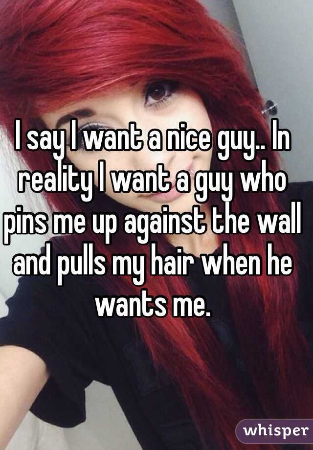 I say I want a nice guy.. In reality I want a guy who pins me up against the wall and pulls my hair when he wants me.