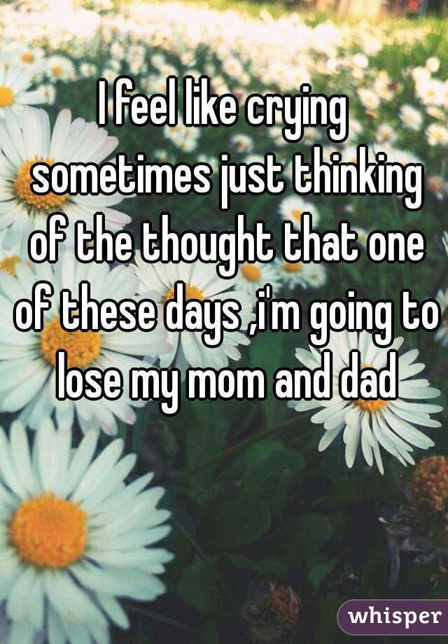 I feel like crying sometimes just thinking of the thought that one of these days ,i'm going to lose my mom and dad