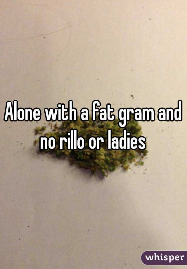 Alone with a fat gram and no rillo or ladies