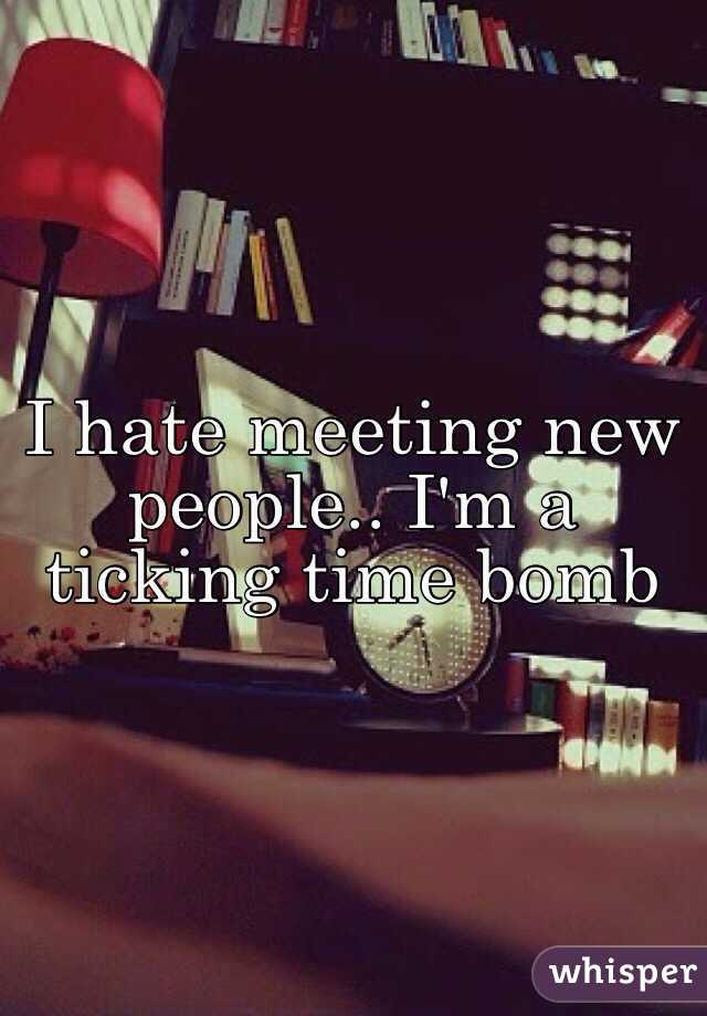 I hate meeting new people.. I'm a ticking time bomb