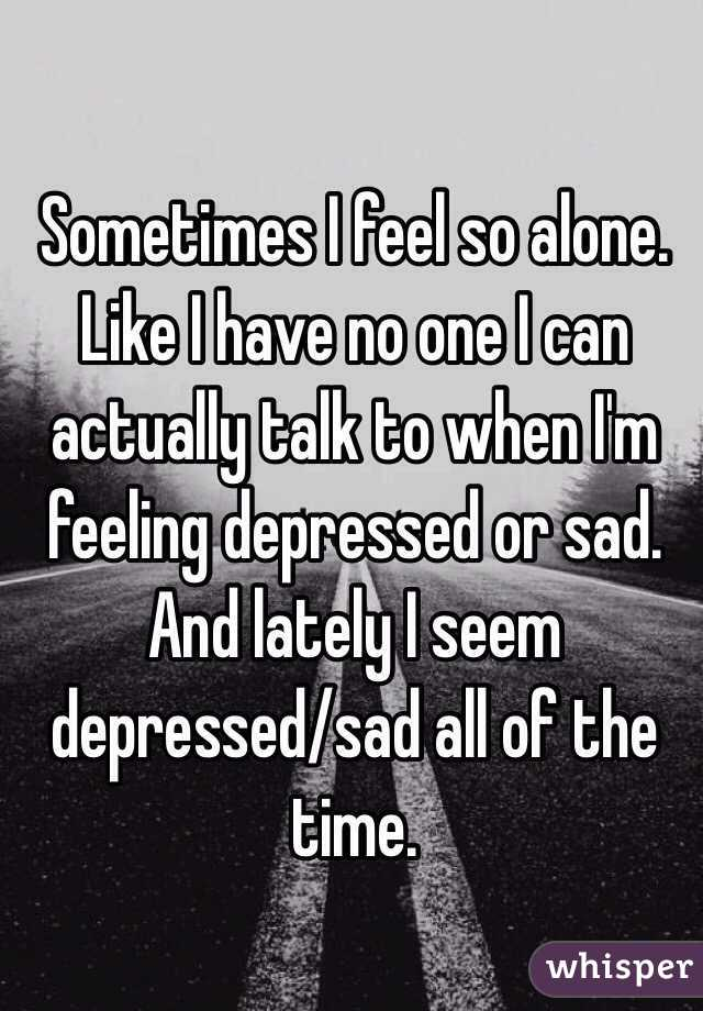Sometimes I feel so alone. Like I have no one I can actually talk to when I'm feeling depressed or sad. And lately I seem depressed/sad all of the time.