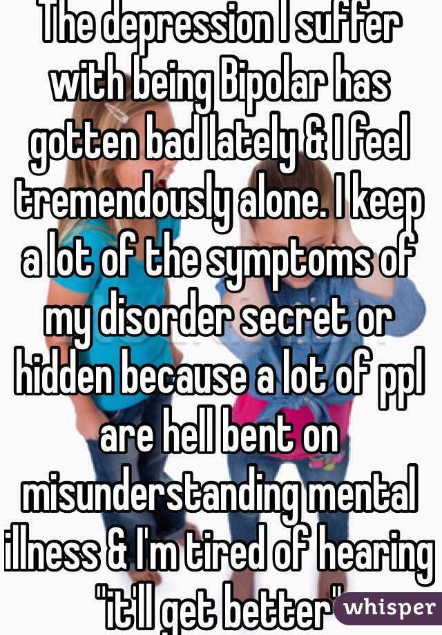 """The depression I suffer with being Bipolar has gotten bad lately & I feel tremendously alone. I keep a lot of the symptoms of my disorder secret or hidden because a lot of ppl are hell bent on misunderstanding mental illness & I'm tired of hearing """"it'll get better"""""""