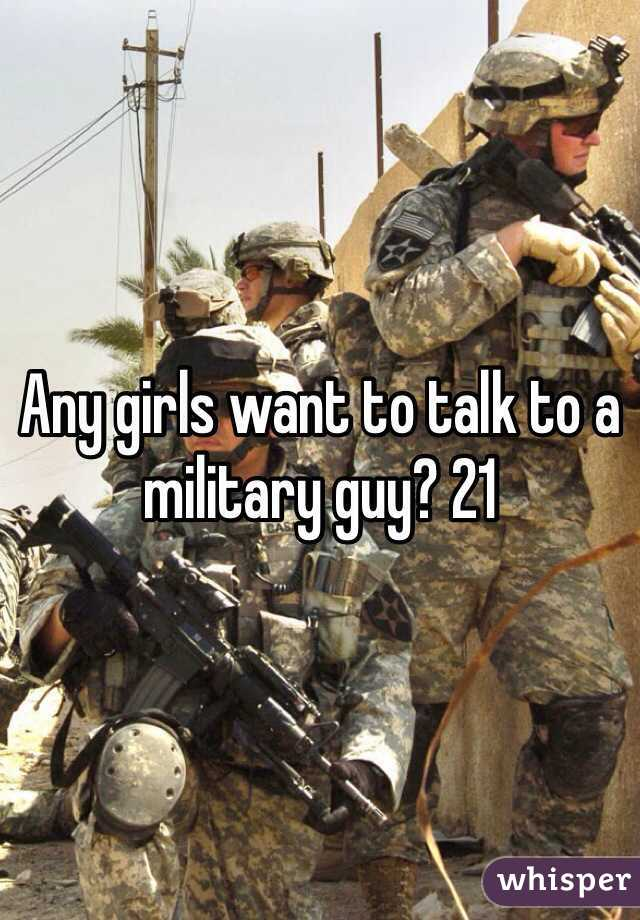 Any girls want to talk to a military guy? 21
