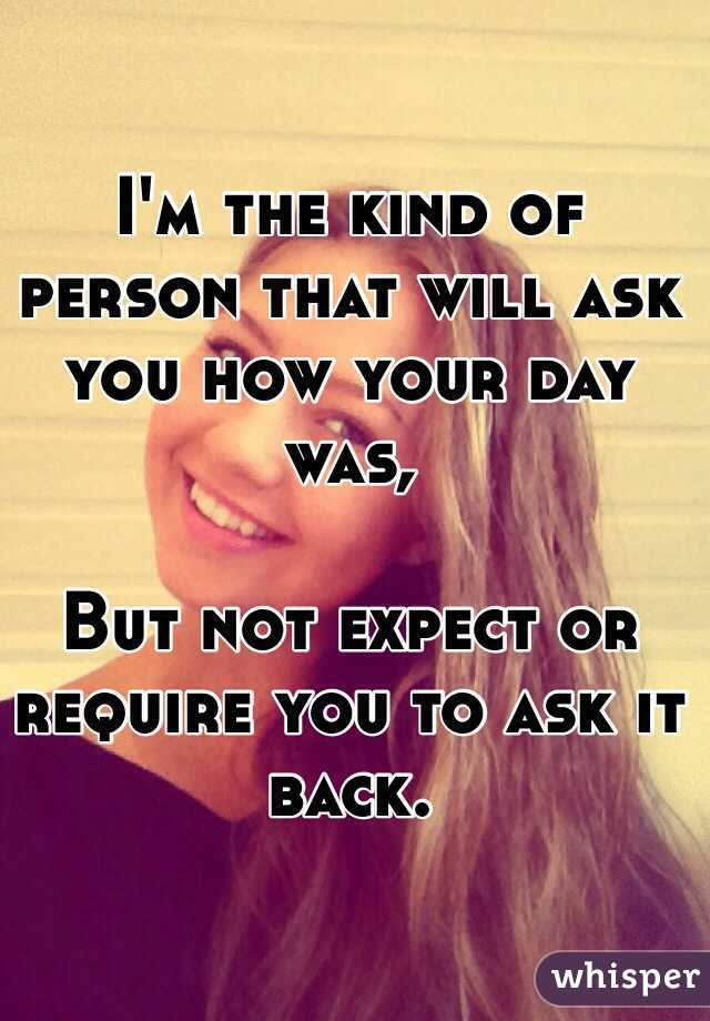 I'm the kind of person that will ask you how your day was,  But not expect or require you to ask it back.