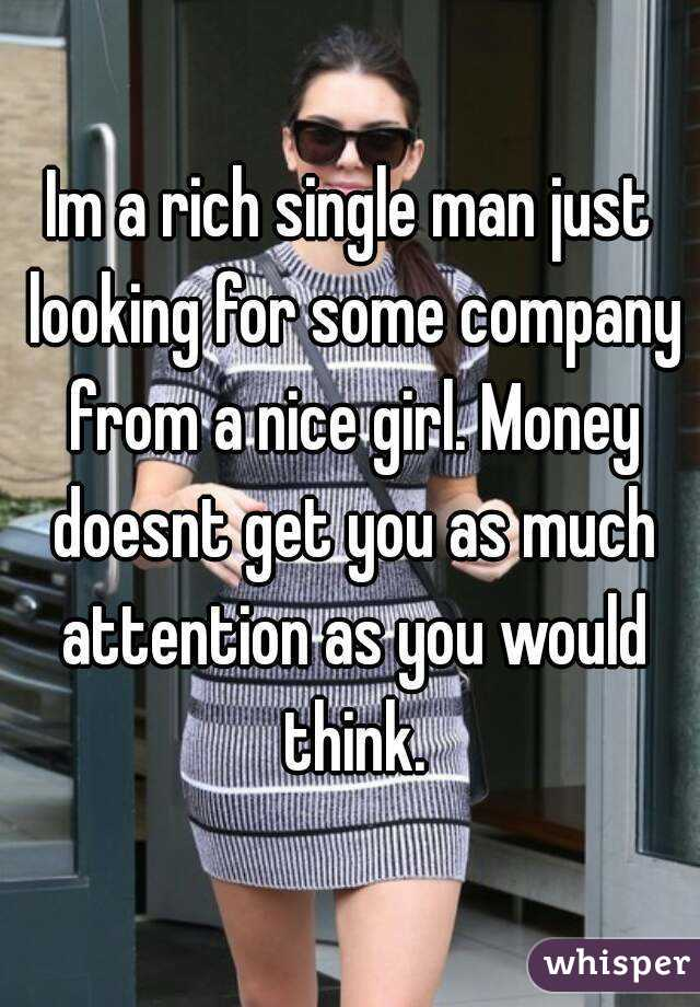 Im a rich single man just looking for some company from a nice girl. Money doesnt get you as much attention as you would think.