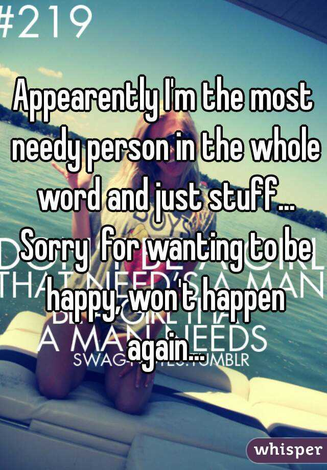 Appearently I'm the most needy person in the whole word and just stuff... Sorry  for wanting to be happy, won't happen again...