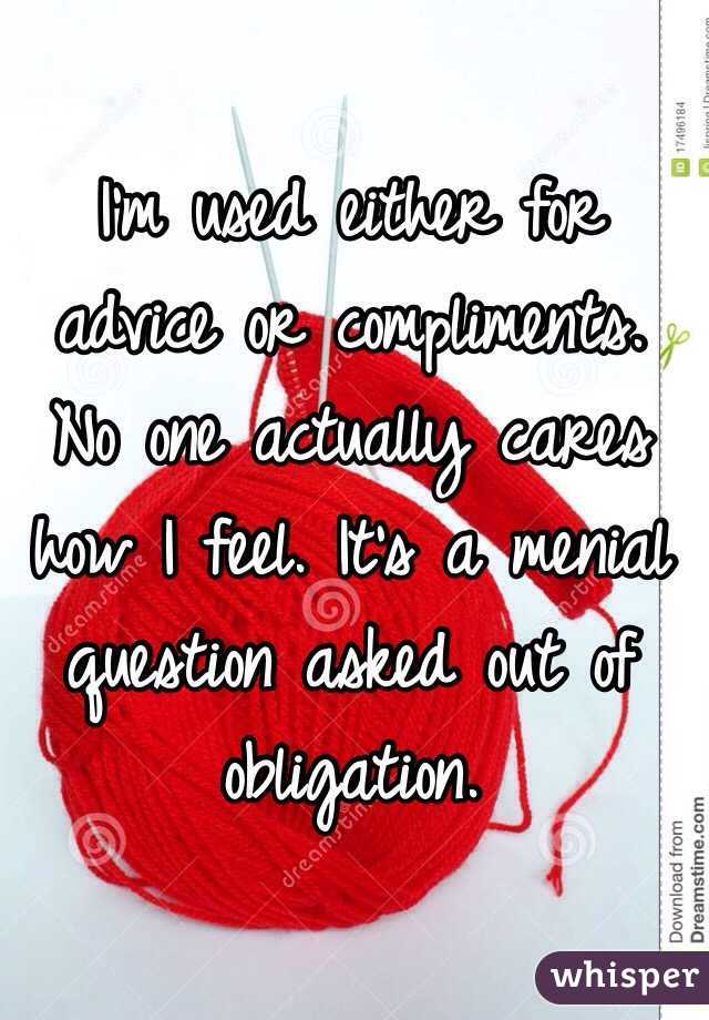 I'm used either for advice or compliments. No one actually cares how I feel. It's a menial question asked out of obligation.