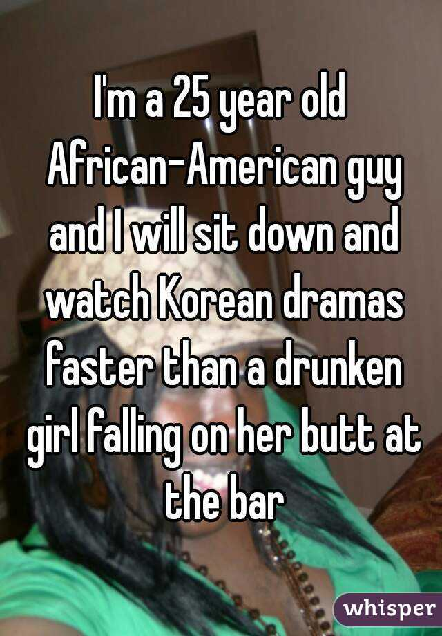 I'm a 25 year old African-American guy and I will sit down and watch Korean dramas faster than a drunken girl falling on her butt at the bar