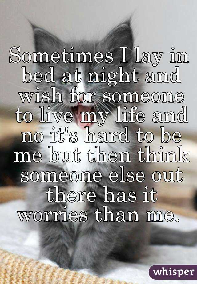 Sometimes I lay in bed at night and wish for someone to live my life and no it's hard to be me but then think someone else out there has it worries than me.