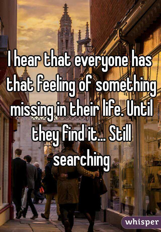 I hear that everyone has that feeling of something missing in their life. Until they find it... Still searching