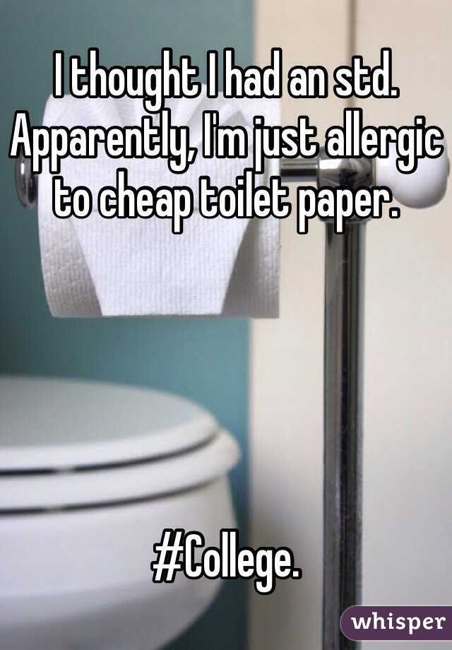 I thought I had an std. Apparently, I'm just allergic to cheap toilet paper.      #College.