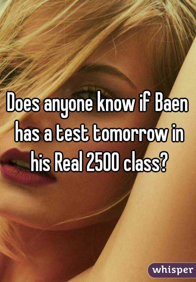 Does anyone know if Baen has a test tomorrow in his Real 2500 class?