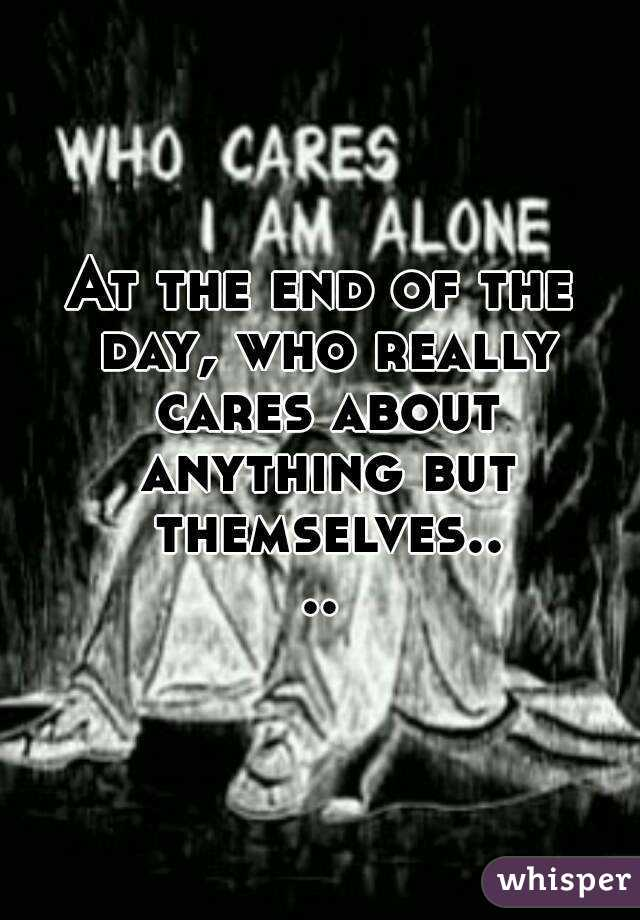 At the end of the day, who really cares about anything but themselves....