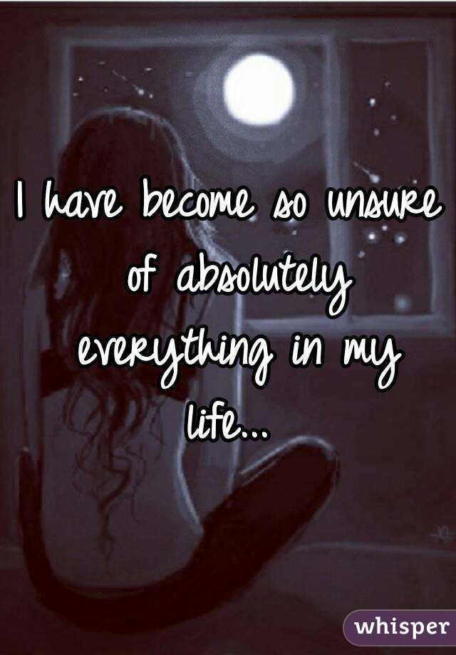 I have become so unsure of absolutely everything in my life...