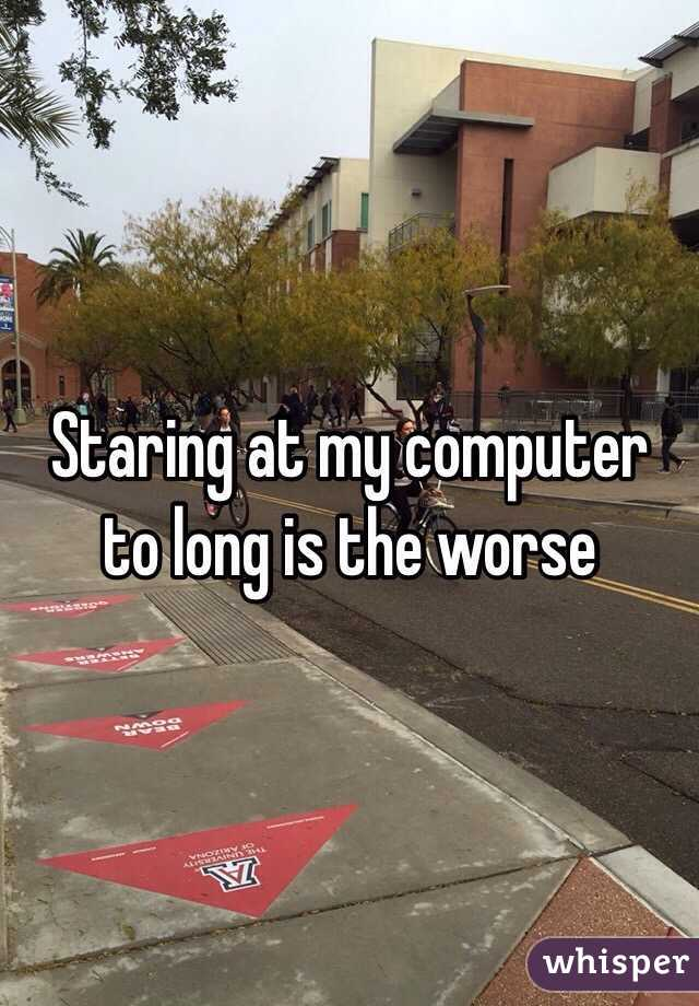 Staring at my computer to long is the worse