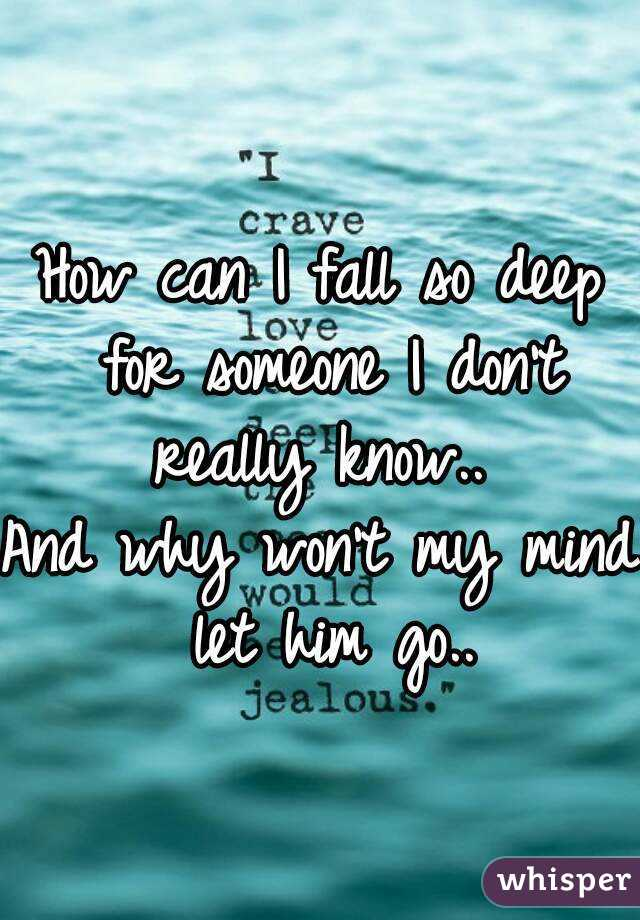 How can I fall so deep for someone I don't really know..  And why won't my mind let him go..