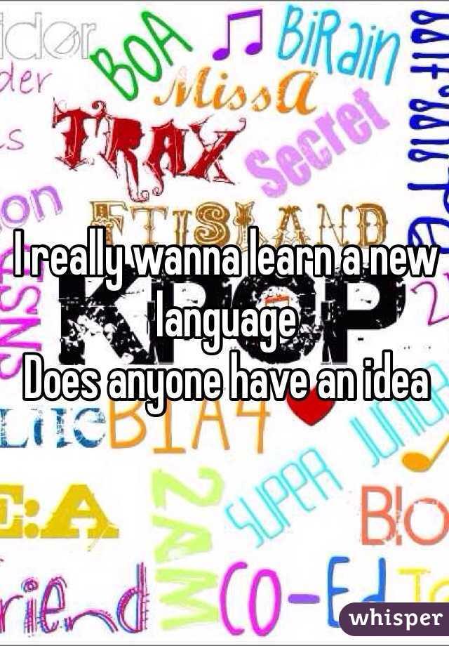 I really wanna learn a new language  Does anyone have an idea