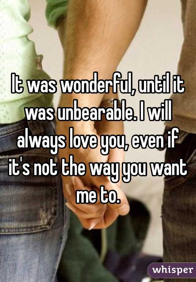 It was wonderful, until it was unbearable. I will always love you, even if it's not the way you want me to.