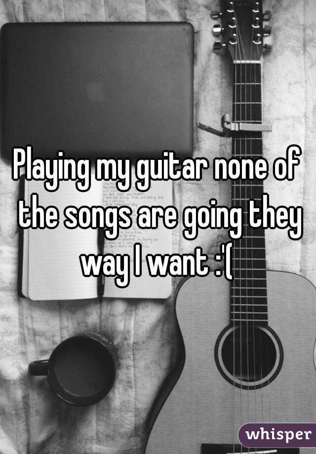 Playing my guitar none of the songs are going they way I want :'(