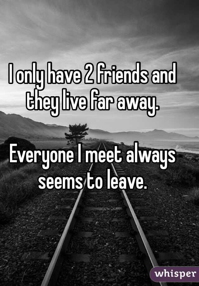 I only have 2 friends and they live far away.   Everyone I meet always seems to leave.