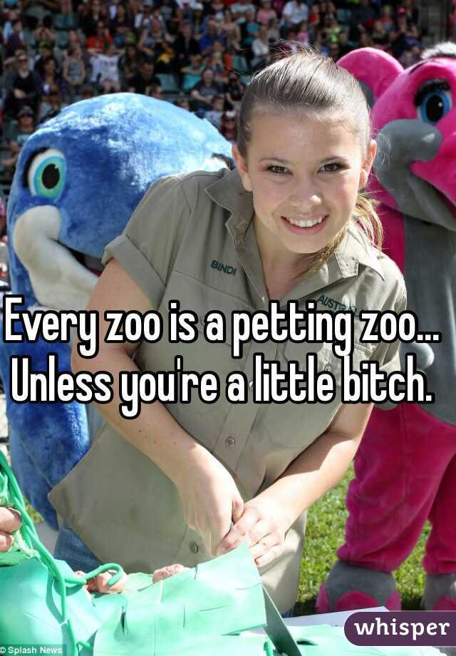 Every zoo is a petting zoo... Unless you're a little bitch.