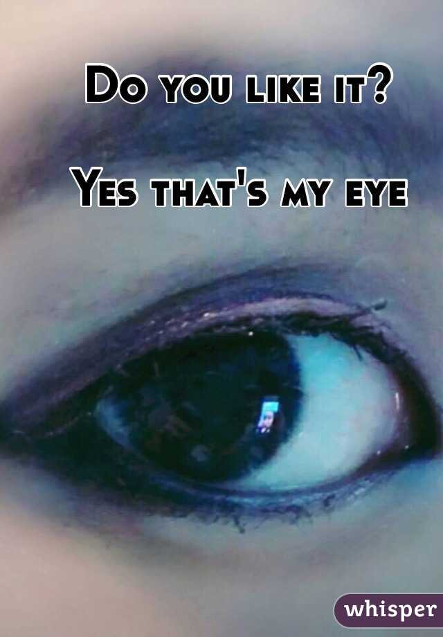 Do you like it?   Yes that's my eye
