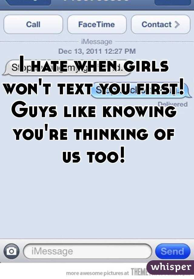 I hate when girls won't text you first! Guys like knowing you're thinking of us too!