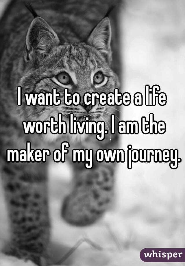I want to create a life worth living. I am the maker of my own journey.