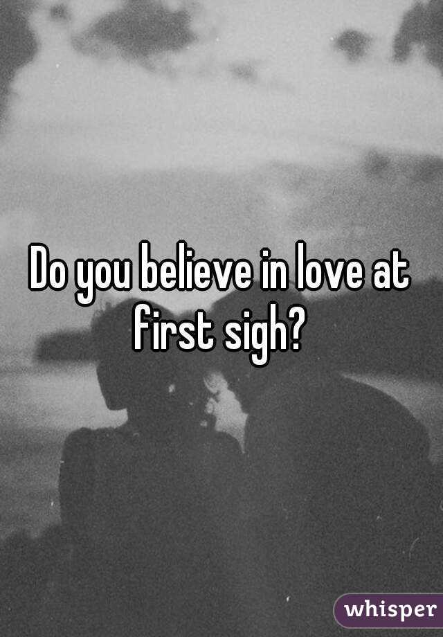 Do you believe in love at first sigh?