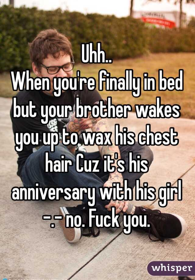 Uhh.. When you're finally in bed but your brother wakes you up to wax his chest hair Cuz it's his anniversary with his girl -.- no. Fuck you.