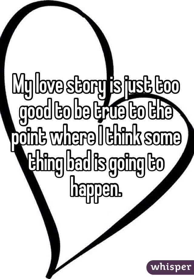 My love story is just too good to be true to the point where I think some thing bad is going to happen.