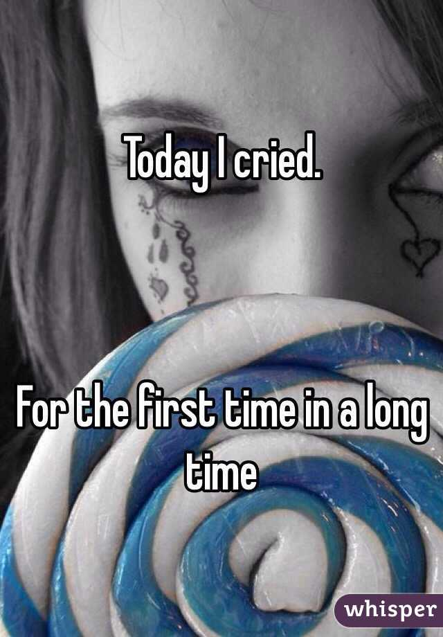 Today I cried.     For the first time in a long time