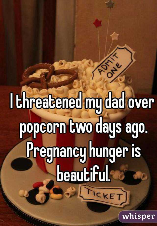 I threatened my dad over popcorn two days ago. Pregnancy hunger is beautiful.