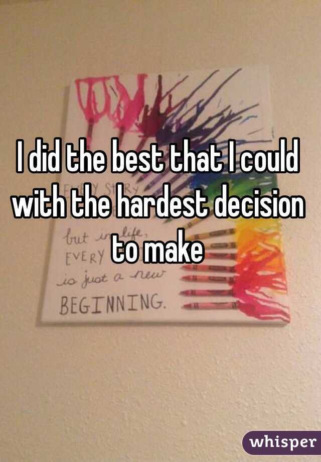 I did the best that I could with the hardest decision to make