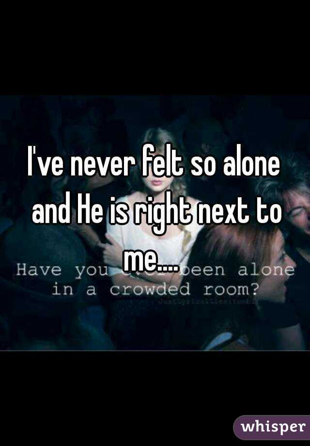 I've never felt so alone and He is right next to me....
