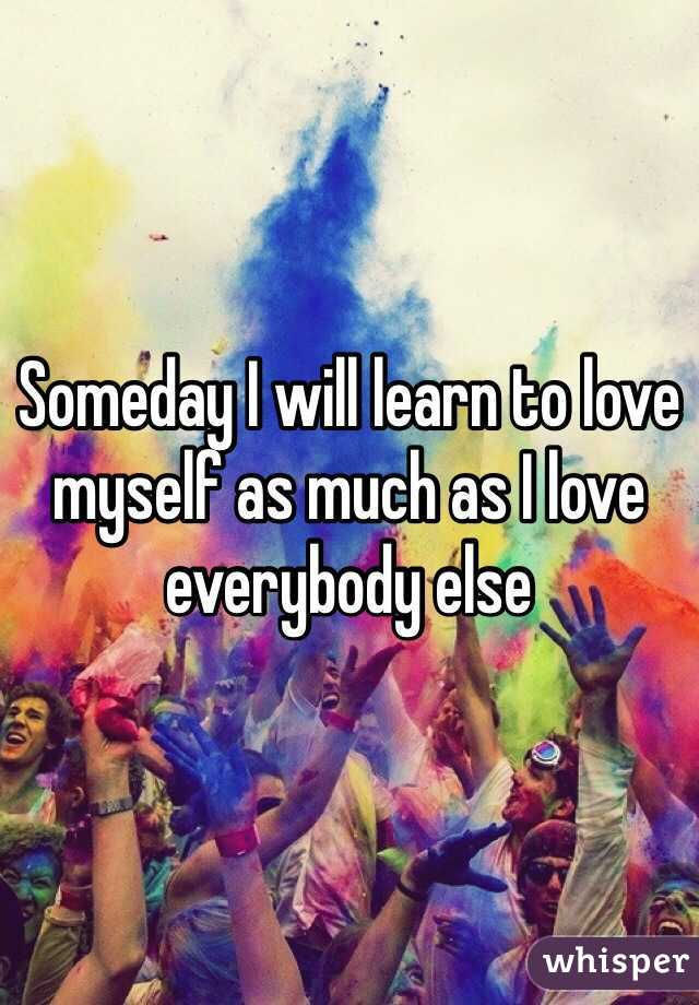 Someday I will learn to love myself as much as I love everybody else