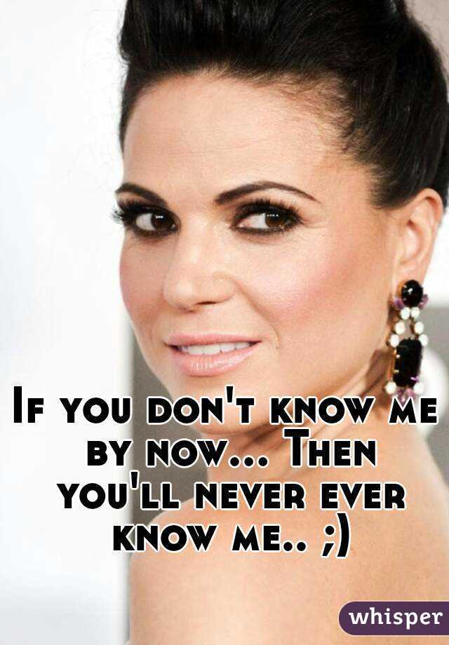 If you don't know me by now... Then you'll never ever know me.. ;)